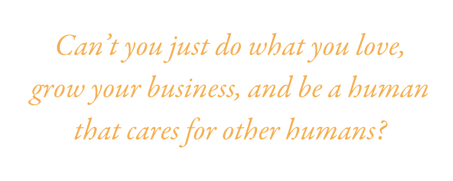 Can't you just do what you love, grow your business, and be a human that cares for other humans_.png