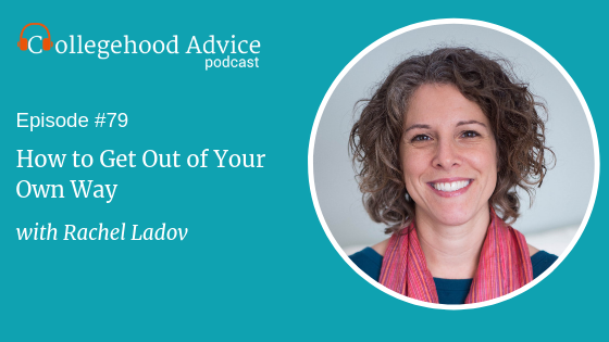 This is a graphic promoting Collegehood Advice episode 79, How to Get Out of Your Own Way with Rachel Ladov.