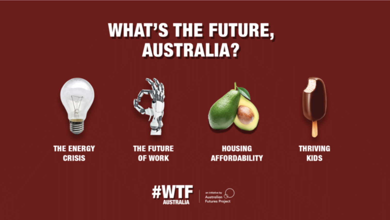 A national initiative connecting the public with experts to get involved in solving four big challenges facing Australia - the energy crisis, the future of work, housing affordability and thriving kids. -