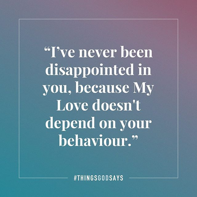 """""""I've never been disappointed in you, because My Love doesn't depend on your behaviour."""" #thingsgodsays . 1 Corinthians 13:4-6 . Tag someone who needs to hear this today, or comment below with what God is saying to you!"""