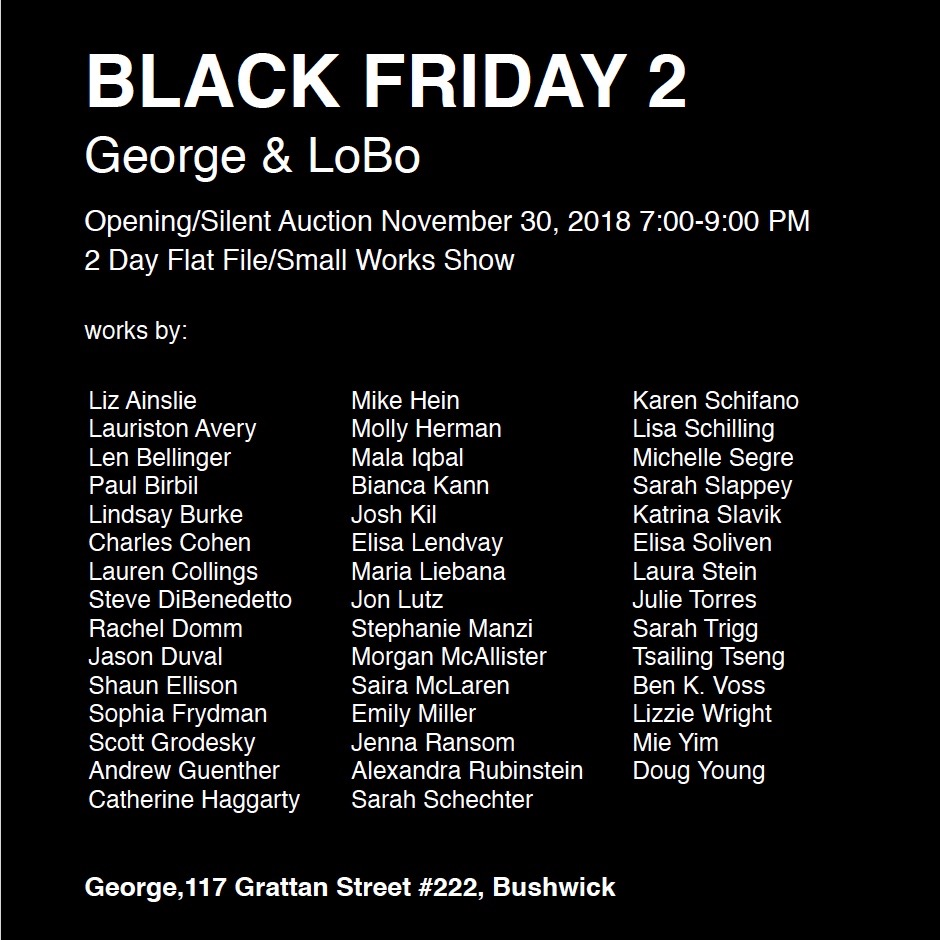 Black Friday 2 George & LoBo. Opening and Silent Auction November 30, 2018 from 7-9pm. Location: George, 117 Grattan Street #222, Bushwick