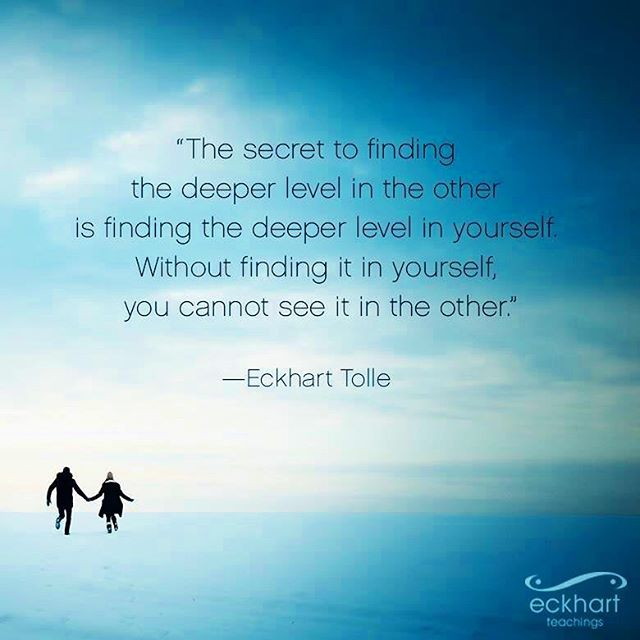 """""""The secret to finding the deeper level in the other is finding the deeper level in yourself. Without finding it in  yourself you cannot see it in the other. """" -Eckhart Tolle  #taketime #goinward #deeperlevels #conciousrelationships #breathe #presence #listening #compassion #wisdom #eckharttolle"""