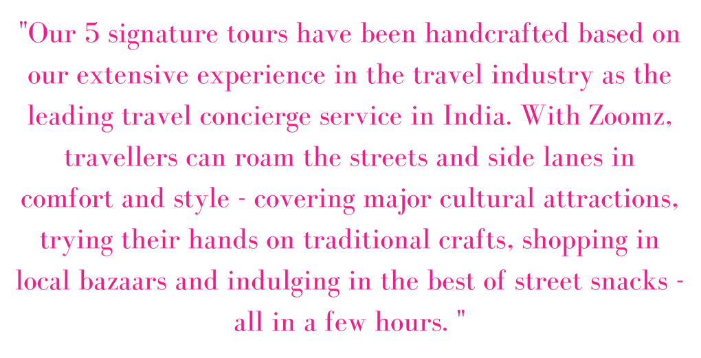 -Our 5 signature tours have been handcrafted based on our extensive experience in the travel industry as the leading travel concierge service in India. With Zoomz, travellers can roam the streets and side lanes in co.png