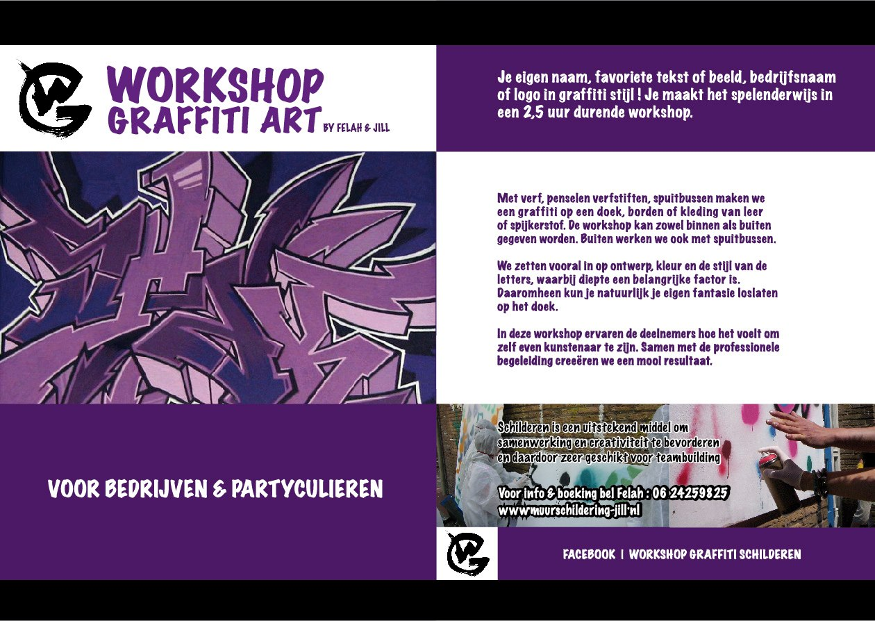 Workshop Graffiti Art. For companies or private sessions. Painting is a perfect tool to stimulate collaboration and creativity and therefore very suitable for teambuilding.  We work with paint, paint pens, spray cans ( only outside ) on canvas, plates or clothes made of leather or jeans. We can facilitate the workshop in- or outdoors, in our or your own ( or hired for big groups  ) location.  You learn how to design, create a style and work with colour.. And of course you can use your own  imagination on the canvas. As a participant you can experience being a artist. You want your name, logo or company name in graffiti style ? Together with the professional guidance you create a nice result in about 2,5 hrs. in this playful workshop. We hope to see you soon :-)  Call/ mail Felah for booking. and information .( see contact page )  Beside graffiti, there are several opportunities for painting- and art workshops     Kind regards,   Felah and Jill