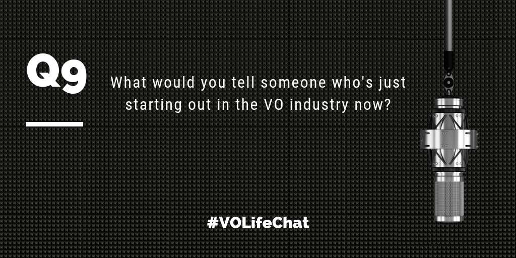 Question 9- What would you tell someone who's just starting out in the VO industry now?