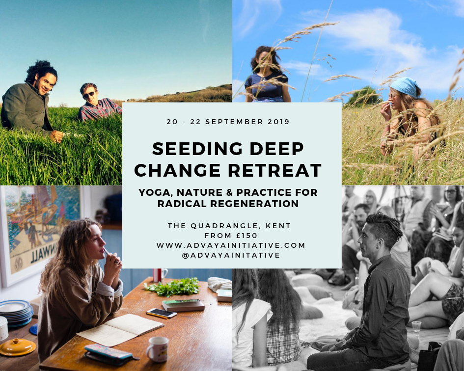 Seeding Deep Change Retreat: Yoga, Nature & Practice for Radical Regeneration - Friday 20 September - Sunday 22 September, 2019The Quadrangle, Shoreham TN14 7RXPrices from £150 (camping), £200 (dormatory) & £300 (private)If our culture is suffering a crisis of relationship, how can renewing our sense of interconnection support us as we transition to a thriving reality, to a joyful & deeply connected Inter-Being?A weekend retreat with Christabel Reed, Ruby Reed & Sara Zaltash.