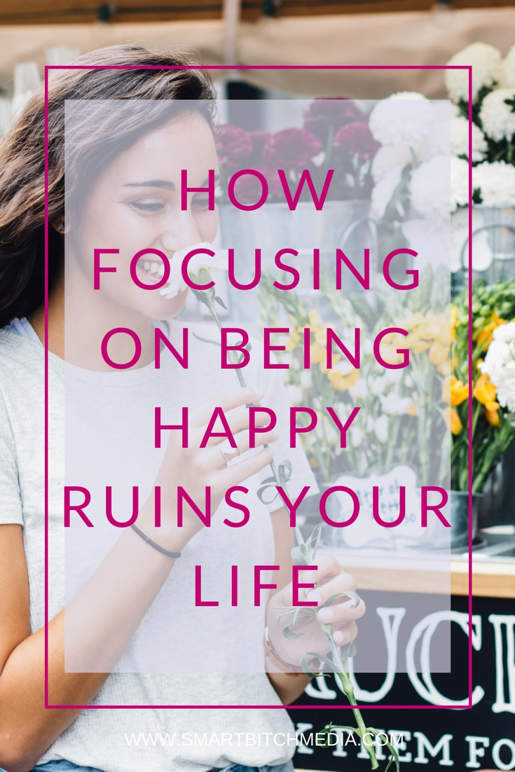 HOW FOCUSING ON BEING HAPPY RUINS YOUR LIFE.jpg