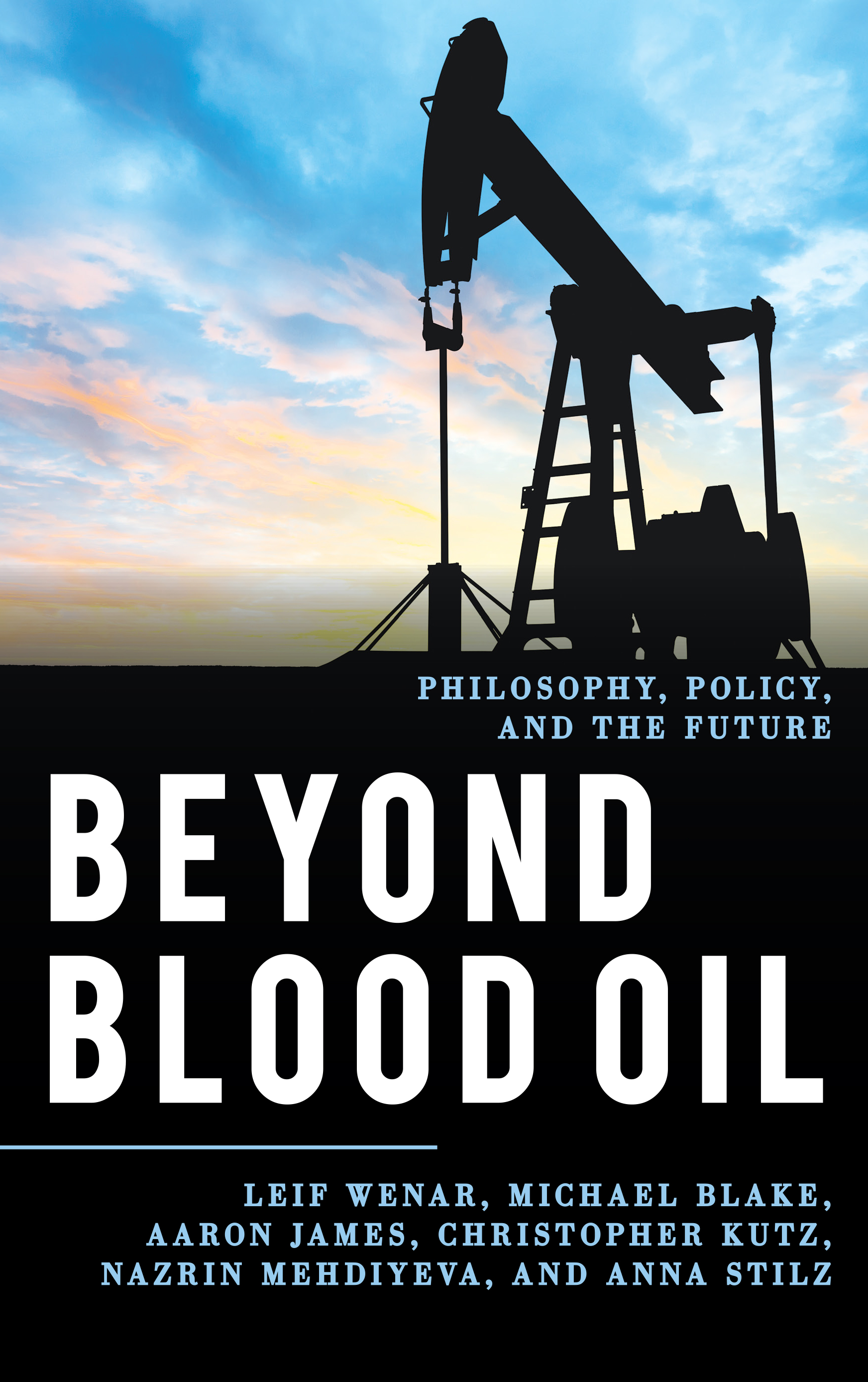 - Wenar et. al., Beyond Blood Oil (Rowman & Littlefield)In Beyond Blood Oil, Leif Wenar summarizes and extends his views in Blood Oil, setting the stage for five essays from first-class critics from the fields of political theory, philosophy, and energy policy.Wenar replies vigorously and frankly to the critics, making the volume the scene of a highly energetic debate that will benefit all scholars, students, and citizens interested in global justice, international security, oil politics, fair trade, climate change, and progressive reforms.Leif Wenar holds the Chair of Philosophy and Law at King's College London.Michael Blake is Professor of Philosophy, Public Policy, and Governance at the University of Washington.Aaron James is Professor of Philosophy at the University of California, Irvine.Christopher Kutz is C. William Maxeiner Distinguished Professor of Law at the University of California, Berkeley.Nazrin Mehdiyeva is an independent scholar, consultant, and specialist in energy security and geopolitics.Anna Stilz is Laurance S. Rockefeller Professor of Politics and the University Center for Human Values at Princeton University.