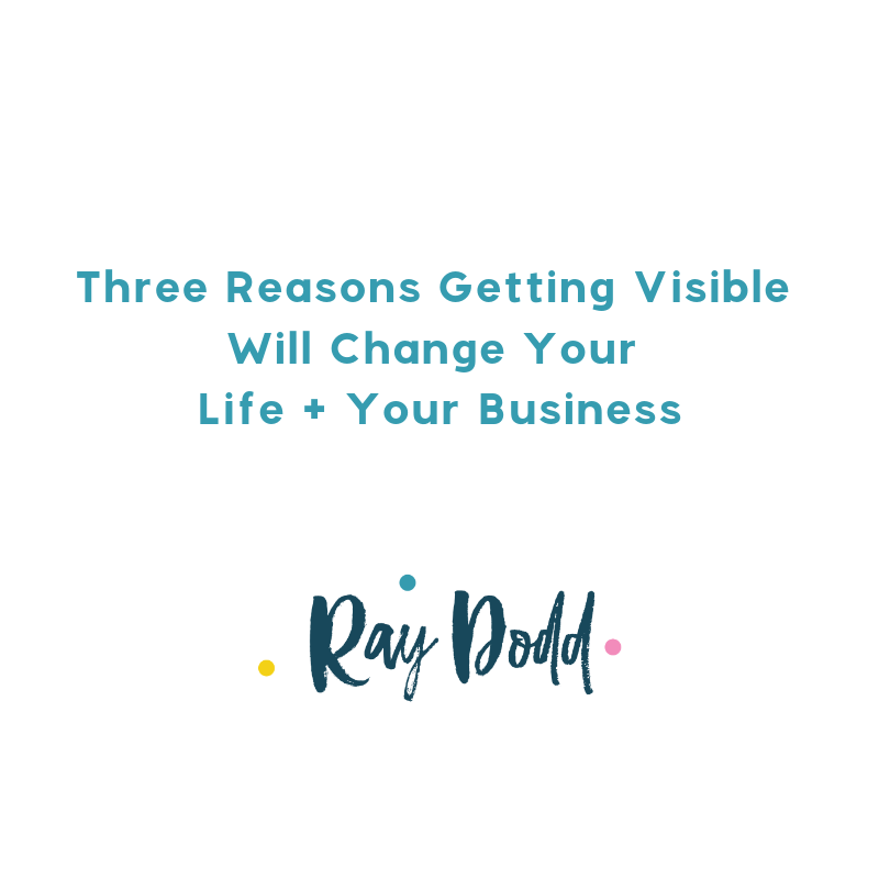 Three Reasons Getting Visible Will Change Your Life + Your Business Square.png