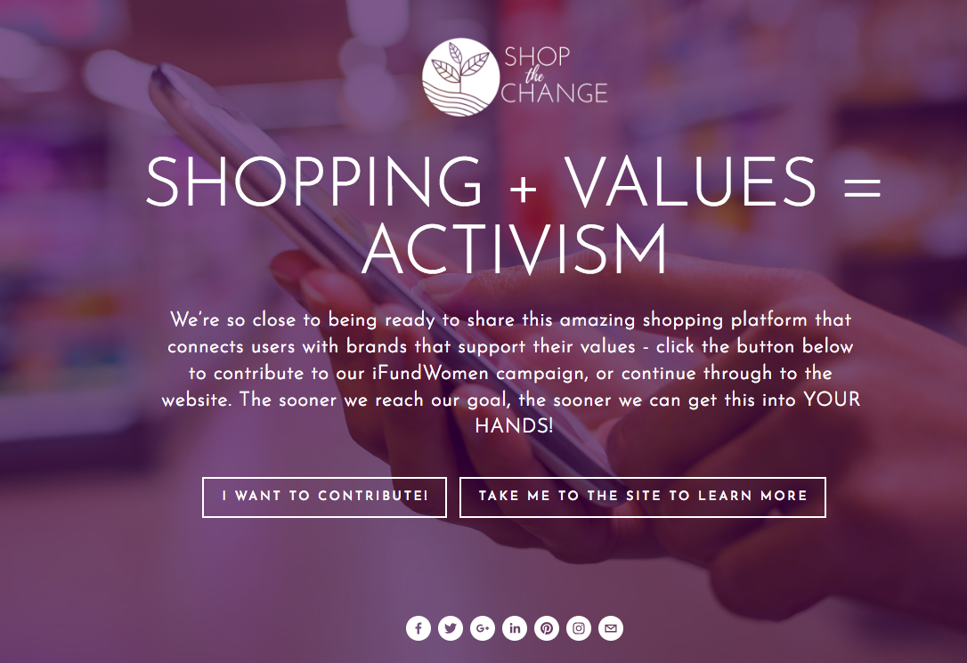 SHOP THE CHANGE - What if you could support businesses that align with social causes you believe in? Shop the Change is a revolutionary app that will provide transparent brand information, sortable by social value (i.e. gender equality, racial sensitivity, etc.), so you can shop from brands that care. Michele manages all marketing, including social media. With social as a focus while the app is being built, Michele single-handedly has grown the following 4x so far. Michele is also focused on pitching the app to investors, as well as monetary goals for the app once launched.