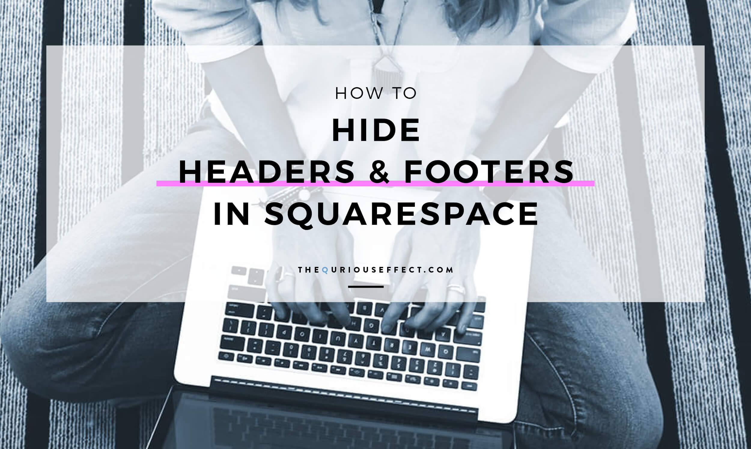 How to Hide Headers and Footers in Squarespace. Looking for the code to hide your Squarespace website's header and footer? Here's the code and where to place it. From The Qurious Effect | Squarespace web designer