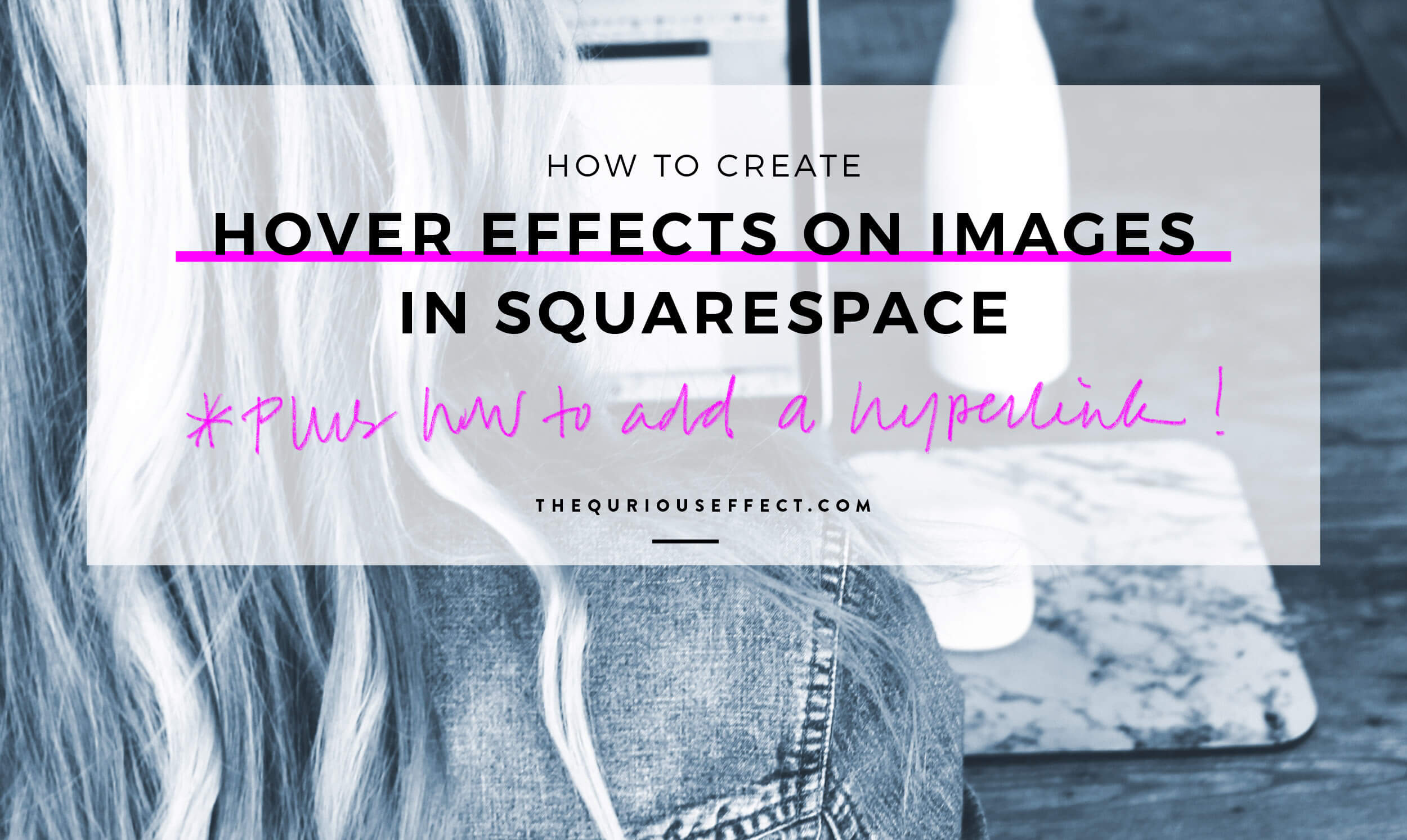 How to Create Hover Effects with Hyperlinks on Images in Squarespace. A blog post by The Qurious Effect, a Squarespace web design studio.