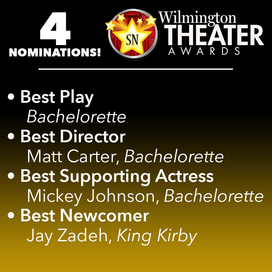 Most in Troupe's History! - We are beyond honored to be nominated in a record FOUR categories in this year's StarNews Wilmington Theater Awards, including our first-ever Best Play nomination for Bachelorette! Bachelorette was also nominated in the categories of Best Director and Best Supporting Actress for Mickey Johnson's performance! Jay Zadeh was also nominated for Best Newcomer for his work in King Kirby as well as several other exceptional productions!Voting is now open to the public, so don't forget to visit https://www.surveymonkey.com/r/72XCCLS to fill out your ballot, and we'll see you at the awards ceremony on March 14!