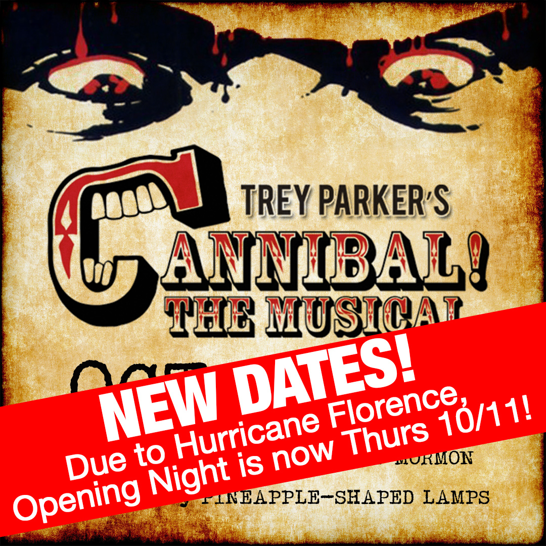 New Dates Announced for Cannibal! The Musical - Due to Hurricane Florence, we have unfortunately been forced to postpone opening weekend of our new stage production, Cannibal! The Musical. We will no longer be having shows on Oct. 4-7 as originally planned.However, we are happy to announce that we have added two more Thursday performances to our initial run! We will now be opening Trey Parker's uproarious cult classic on Thursday, Oct. 11, and continuing through Oct. 12-14, and again on Thurs, Oct. 18 through the 21st. All Thurs-Sat shows will still be at 8pm and Sunday matinees will be at 3pm.Details and ticketing information can be found by visiting our online calendar.