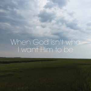When God isn't who I want Him to be