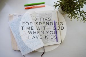 3 Tips for Spending Time with God When You Have Kids