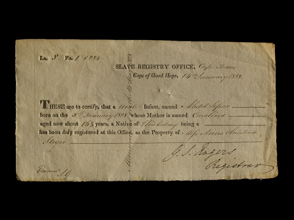 Certificate from the Slave Registry Office - PaperAD 1828South AfricaThe British Museum (Af,EPH-AOA,B2.6)This document certifies the birth of a boy, Abdel Sopar, in Cape Town on the 5th of January 1828. It lists the name of his mother, Carolina, and the name of the lady who enslaved them. Cape Town was originally a Dutch settlement, but in the late eighteenth and early nineteenth centuries it was captured by the British. Britain passed the Slave Trade Act in 1807, banning the slave trade. However, slavery was not entirely abolished in the British Empire until 1833.
