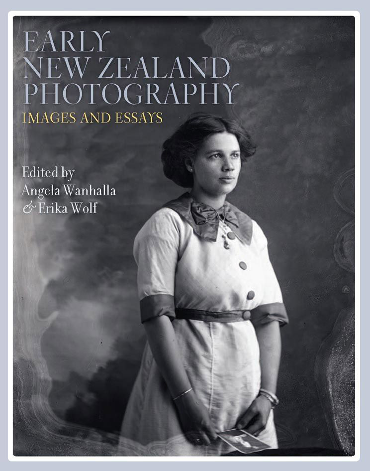 Early New Zealand Photography - Images and Essays. Edited by Angela Wanhalla & Erika Wolf