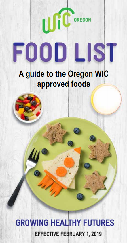 Oregon WIC Authorized foods include: - • Fresh & frozen fruits and vegetables• Milk, soy beverage or goat milk• Cheese, yogurt, tofu, eggs• Peanut butter, dry or canned beans• Canned fish, tuna, salmon or sardines (for breastfeeding women)• Cold or hot cereals, fortified with iron and folic acid• 100% fruit juices rich in Vitamin C• Iron fortified infant formulas• Infant cereals• Baby food fruits and vegetables and meats• Whole grain options including: whole wheat bread, whole wheat or corn tortillas, whole wheat pasta, brown rice, and oatmeal• Special infant formulas and certain medical foods may also be provided when prescribed by a physician or health professional for a specified medical condition.