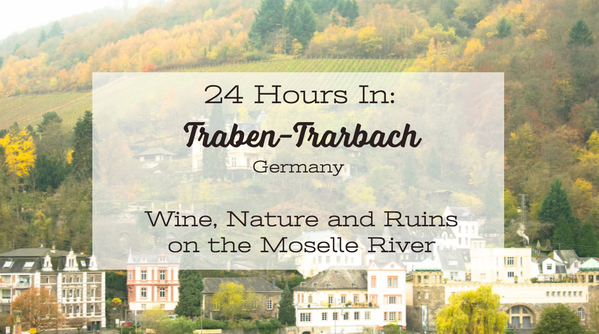 24 Hours in Traben-Trarbach, Germany: Wine, Nature and Ruins on the Moselle River