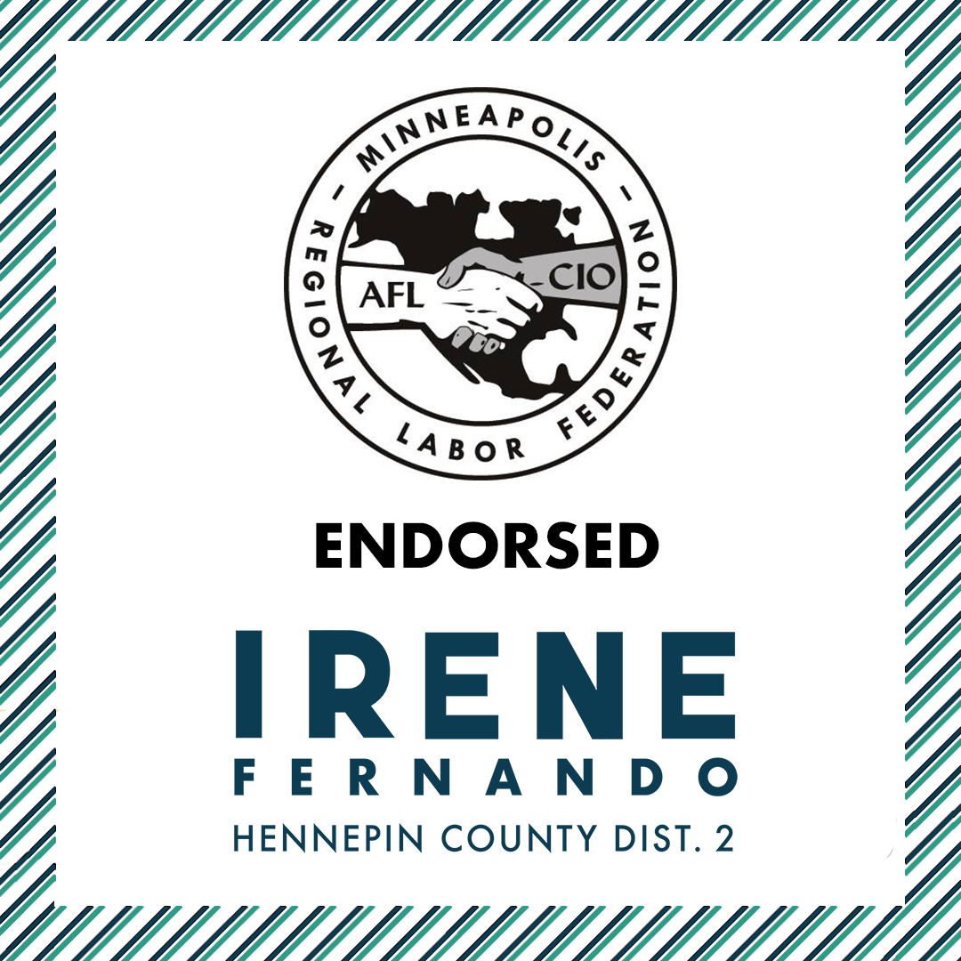 """The Minneapolis Regional Labor Federation, announced their endorsement of Irene Fernando for Hennepin County Commissioner in District 2. The Minneapolis Regional Labor Federation is the umbrella organization of Minneapolis area local unions and includes 175 affiliated unions. Affiliated with the AFL-CIO, the Minneapolis RLF's mission is to organize in the community for social and economic justice for all working people. An official statement from the organization reads, """"together, in this critical election year, we will build a broad coalition of candidates, activists, and rank-and-file members who will carry forward the work of building a local economy that works for working families. We look forward to supporting Irene Fernando as a labor-endorsed candidate."""""""