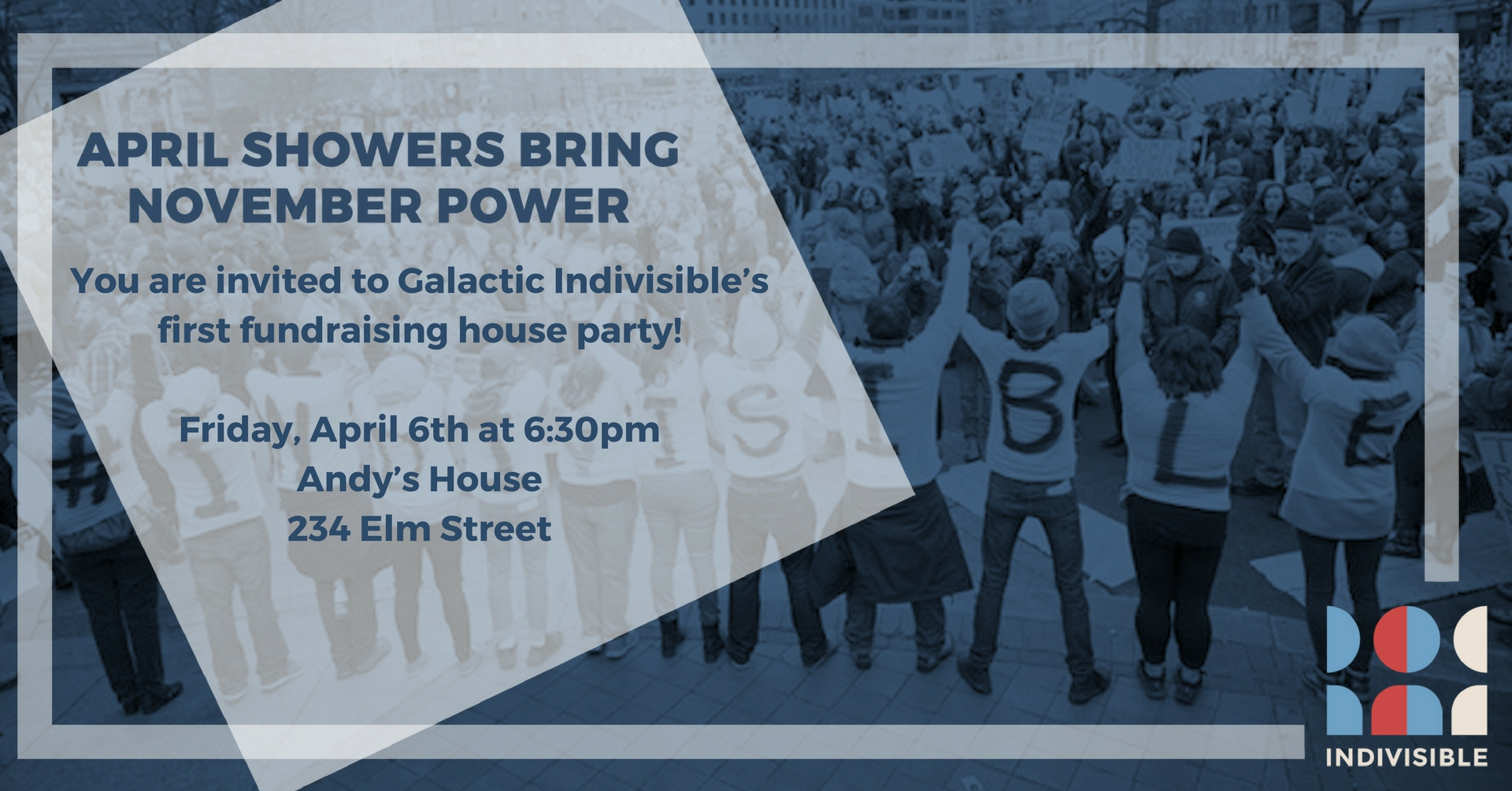 You are invited to Galactic Indivisible's first fundraising house party! Friday, April 6th at 6: 30pm. Andy's House: 234 Elm Street