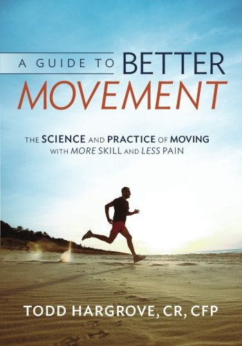 A GUIDE TO BETTER MOVEMENT: THE SCIENCE AND PRACTICE OF MOVING WITH MORE SKILL AND LESS PAIN - By Todd R. Hargrove