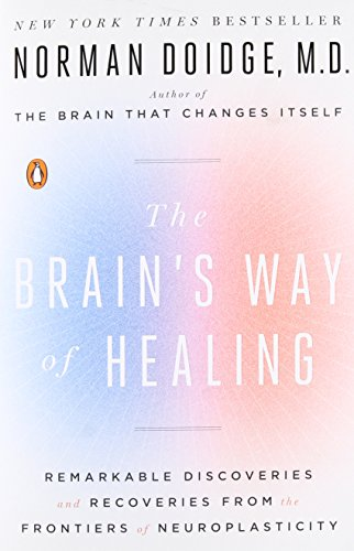 THE BRAIN'S WAY OF HEALING: REMARKABLE DISCOVERIES AND RECOVERIES FROM THE FRONTIERS OF NEUROPLASTICITY - By Norman Doidge