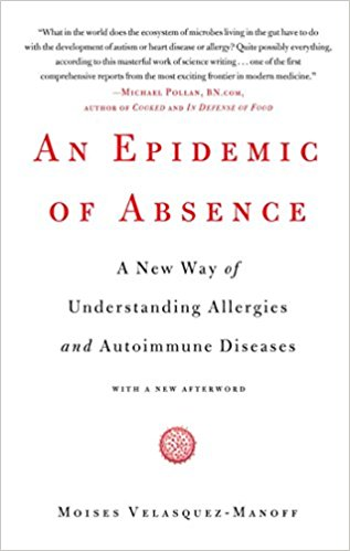 AN EPIDEMIC OF ABSENCE: A NEW WAY OF UNDERSTANDING ALLERGIES AND AUTOIMMUNE DISEASES - By Moises Velasquez-Manoff