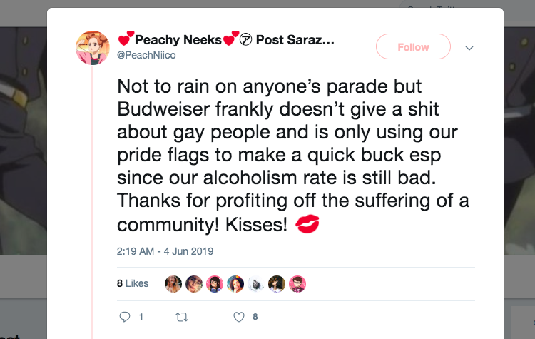 """""""パレードについて悪く言いたいわけではないけど、バドワイザーは正直同性愛者に対して何とも思ってないし、私たちのプライドフラッグを利用して効率よく金稼ぎしたいだけでしょう。特にコミュニティのアルコール依存症率が高いのに・・・私たちの苦しみを利用して金稼ぎしてくれてありがと!チュ!""""   https://twitter.com/PeachNiico/status/1135838530633121794"""