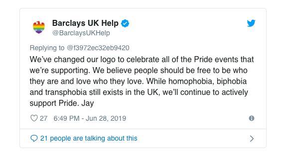 「私たちは、私たちが支援するプライドイベントを祝福する為にロゴを変更しました。私たちは誰もが自由に自分になれること、誰もが自由にどんな人をも愛せるべきという信条があります。ホモフォビア(同性愛嫌悪)、バイフォビア(バイセクシュアル嫌悪)、トランスフォビア(トランスジェンダー嫌悪)はイギリスにまだ存在しますが、私たちは積極的にプライドを支援し続けます。」   https://www.pinknews.co.uk/2019/06/28/barclays-changed-app-logo-pride-people-outraged/