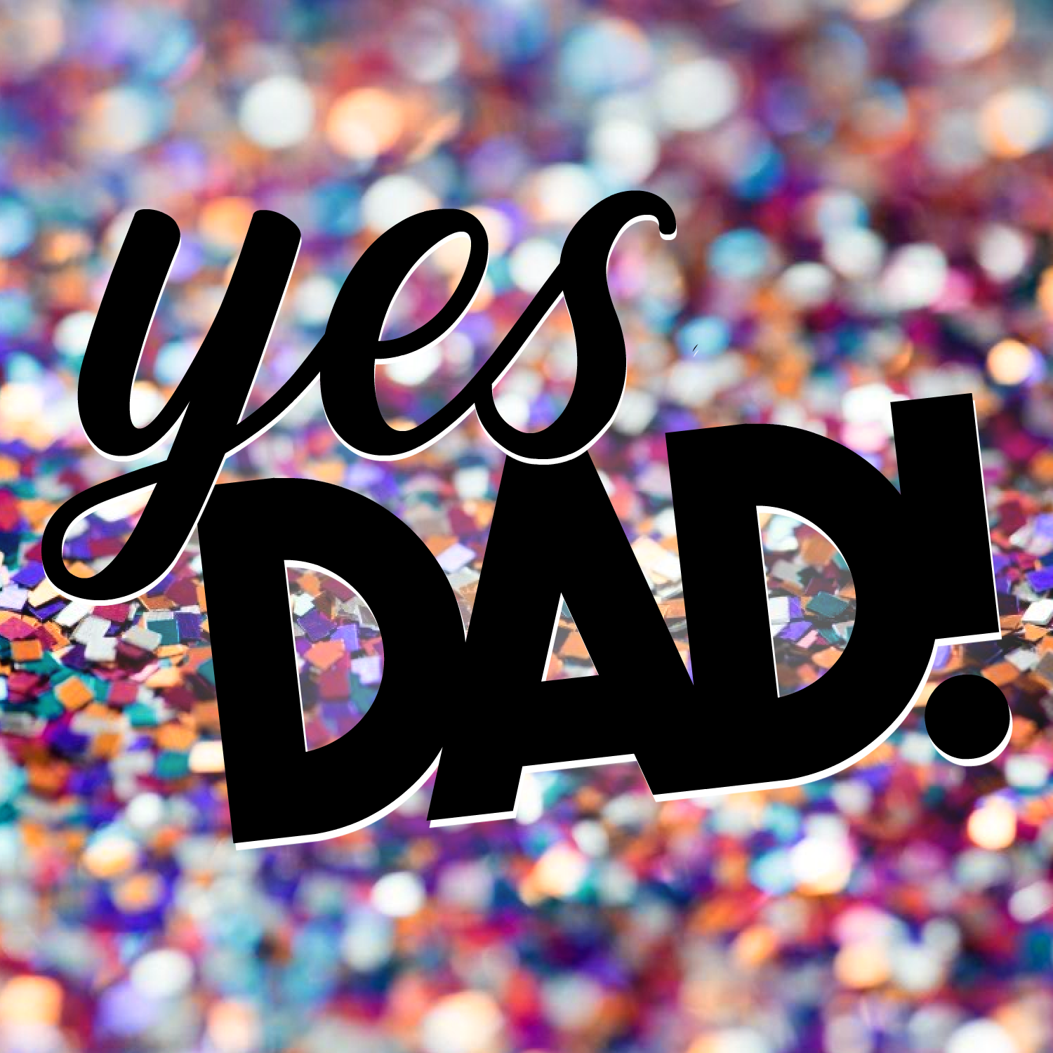 YES DAD! -
