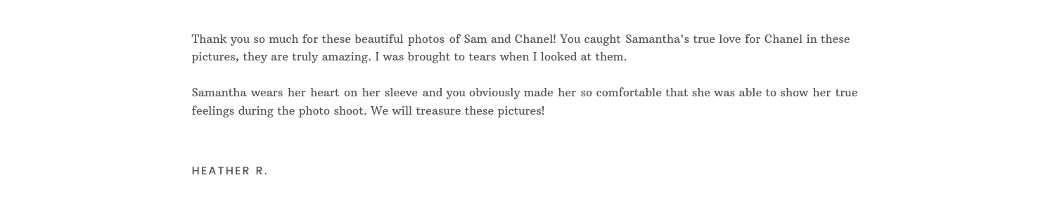 Thank you so much for these beautiful photos of Sam and Chanel! You caught Samantha's true love for Chanel in these pictures, they are truly amazing. I was brought to tears when I looked at them, Samantha wears her.png