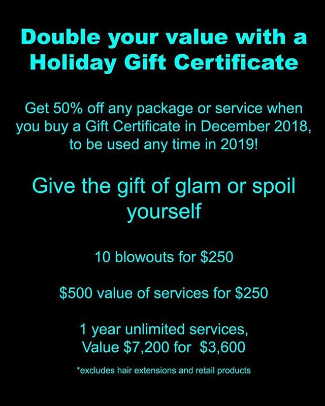 Give the gift of GLAM!  Or spoil yourself 😉🤫 by prepaying for some of your services for 2019  AND GET 50% OFF!!!! Holiday Gift Certificates bought in December 2018 double your value for 2019!  Buy someone a gift of 10 blowdrys for $250  Buy yourself a $2000 Gift Certificate for next year's services for only $1000  Or prepay your whole next year's unlimited services for $3,600 which has a value of $7,200! *excludes hair extensions and retail products