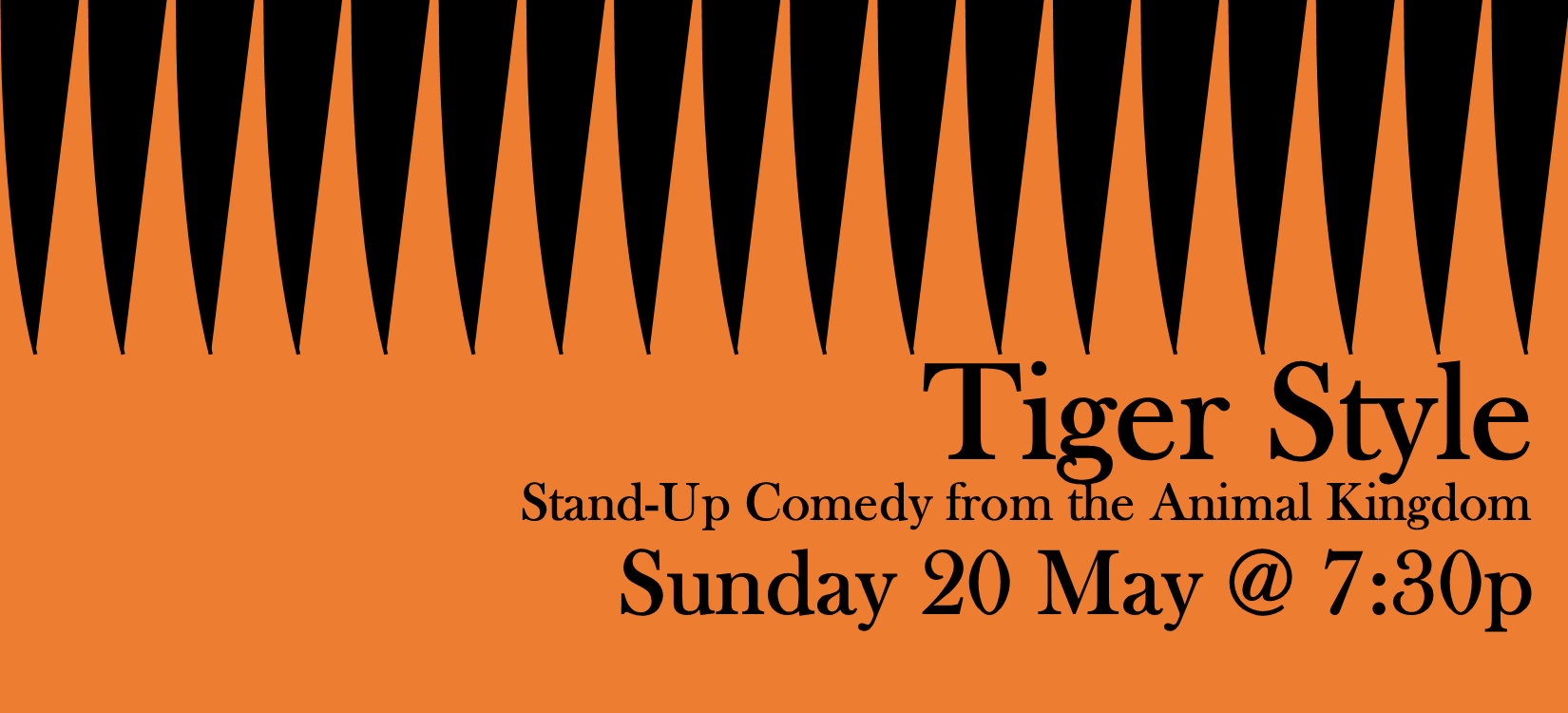 Ever wonder what jokes a Tiger would tell? What a horse's feelings on life are? What a sea cucumber's inner thoughts are?  Well now you can find out at Tiger Style, a safari of wild stand-up comedy from the animal kingdom! At this show you'll see a group of diverse animals doing totally original comedy about their animal lives! It's a comedy experience like no other! Doors open at 7:00pm/Show starts 7:30pm £4 Online/£5 at the door Hosted by Camel L. Jackson and featuring: Anna Dominey Graeme Hunter Sarah Mann Kitty Speed  and more (maybe)!