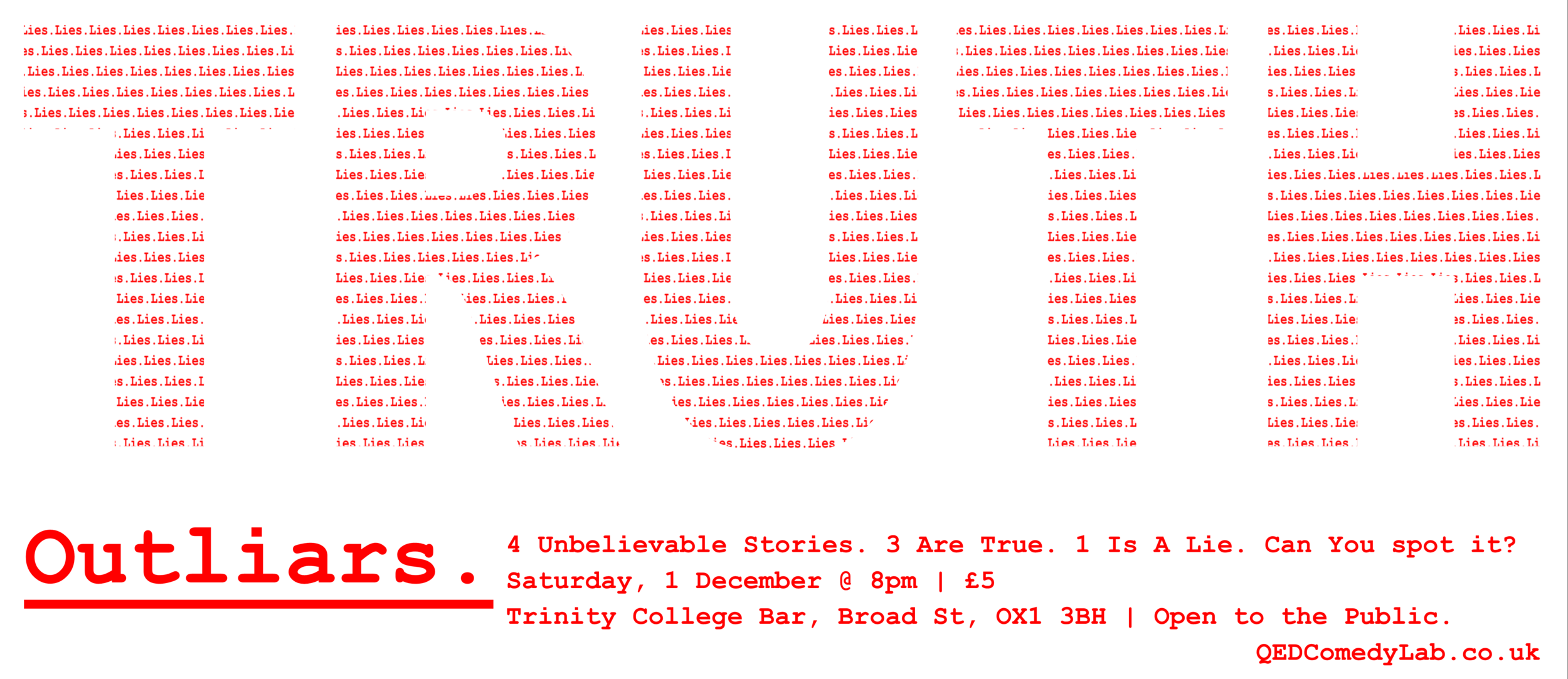 "Four outrageous stories. Three are true. One is a lie. Can you spot it?  That's the challenge of Outliars, a comedy show where four comedians each tell you a ""true"" story but one is just trying to trick you! Can you tell truth from fiction? Come along and find out!   At the Trinity College Beer Cellar in  Trinity College, Oxford   Doors at 7:30pm/Show at 8pm  Tickets £5   Get your tickets Here!"