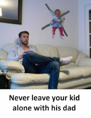 never-leave-your-kid-alone-with-his-dad-Xlh8v.jpg