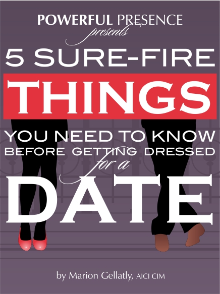 FOR THE SINGLE LADIES - Download Marion's free E-Book, 5 Sure-Fire Things You Need to Know Before Getting Dressed for a Date, and receive top tips to insure you'll feel infinitely more confident, calm, and ready to enjoy the company of your date and attract what you truly desire.