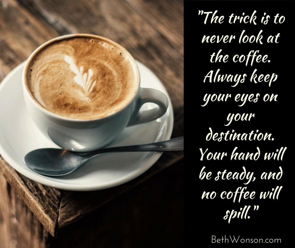 the-trick-is-to-never-look-at-the-coffee.-Always-keep-your-eyes-on-your-destination.-Your-hand-will-be-steady-and-no-coffee-will-spill..png