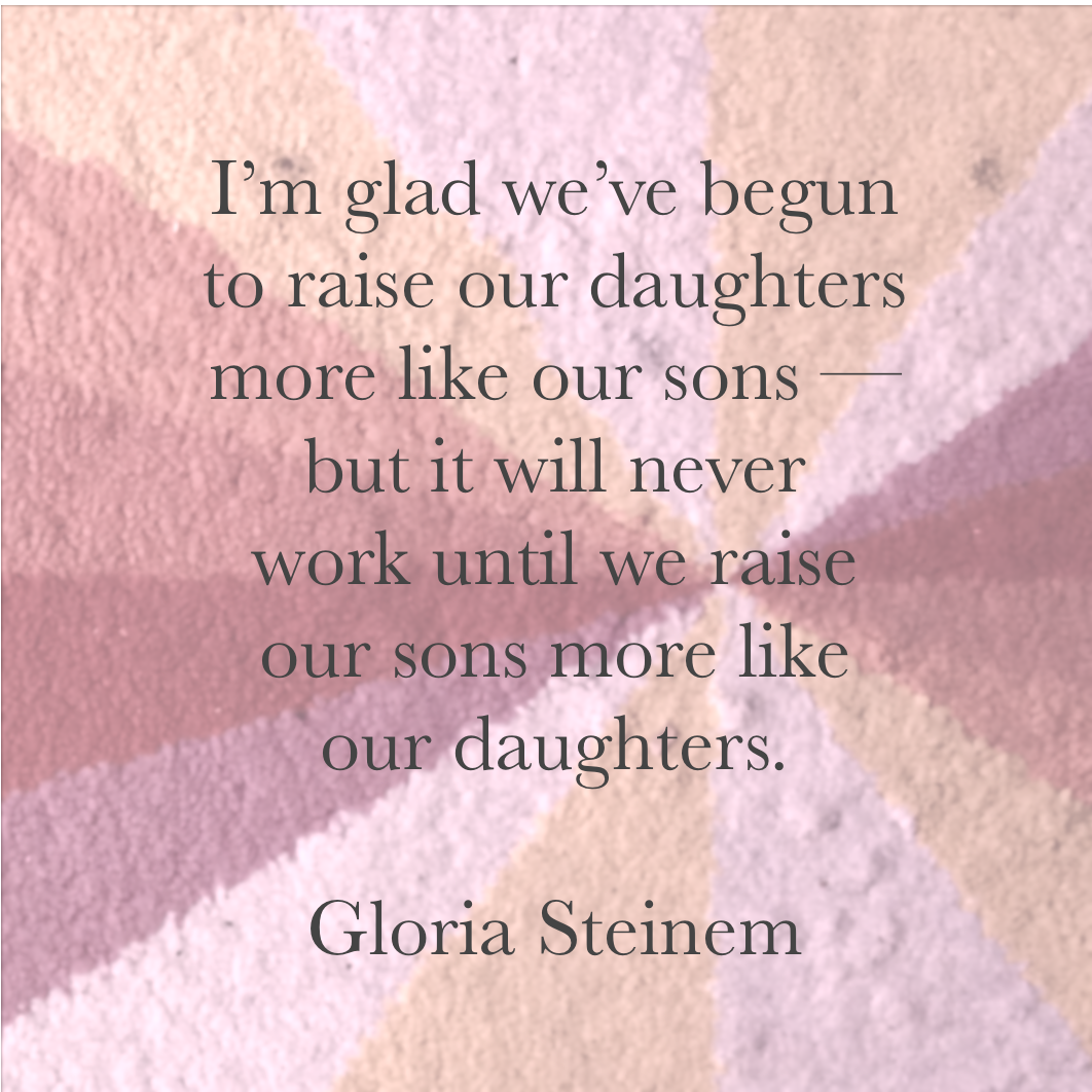I'm glad we've begun to raise our daughters more like our sons - but it will never work until we raise our sons more like our daughters. Gloria Steinem