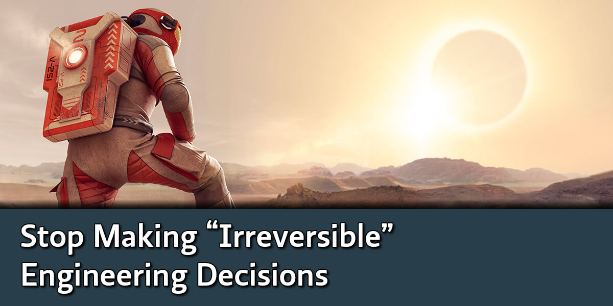 Stop Making Irreversible Engineering Decisions