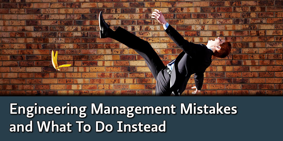 Engineering Management Mistakes and What To Do Instead