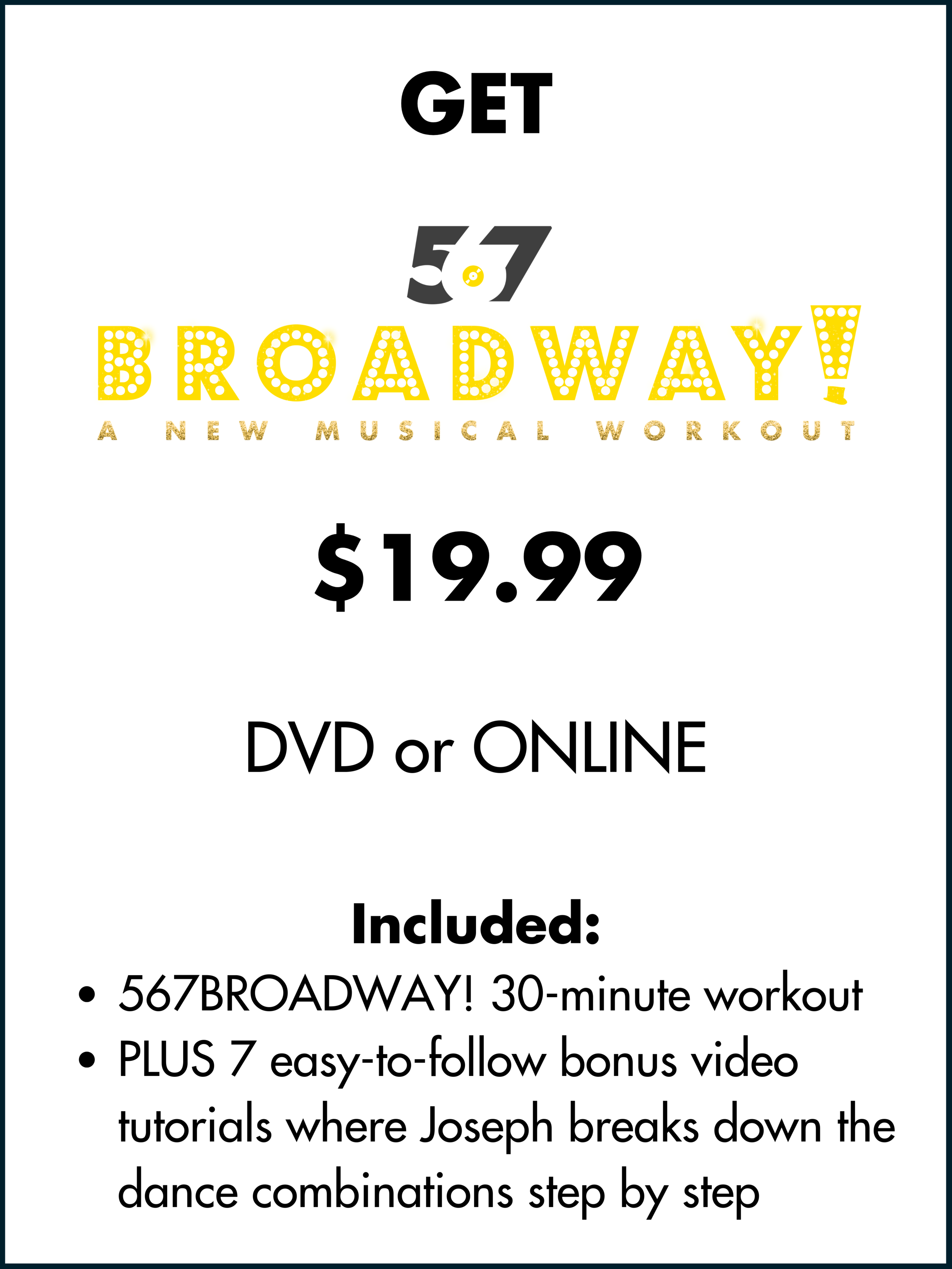 GET 567BROADWAY! $19.99 ONE TIME FEE You Get_ 567BROADWAY! 30-minute workout PLUS 7 easy-to-follow bonus video tutorials where Joseph breaks down the dance combinations step by step (4).png