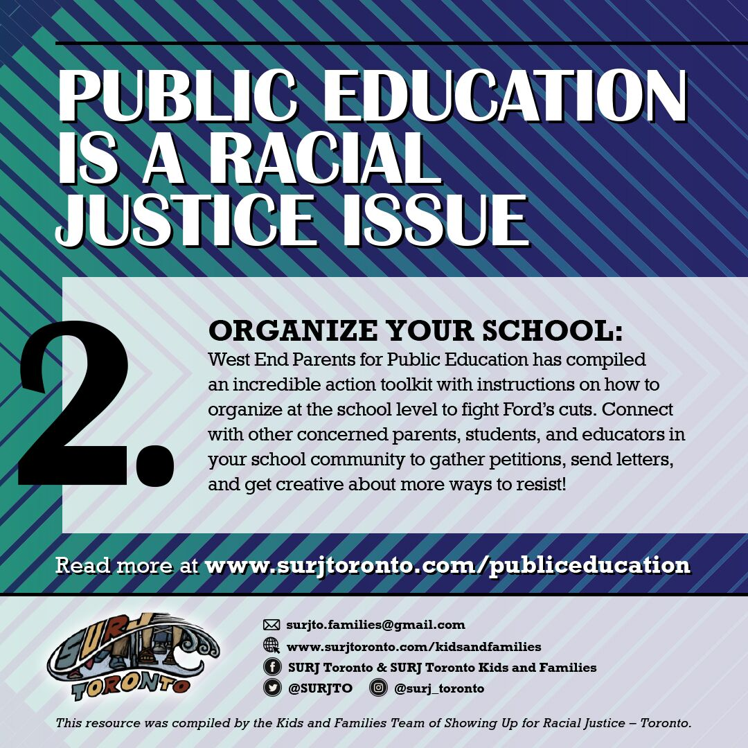 2. - Organize your school: West End Parents for Public Education has compiled an incredible action toolkit with instructions on how to organize at the school level to fight Ford's cuts. Connect with other concerned parents, students, and educators in your school community to gather petitions, send letters, and get creative about more ways to resist!