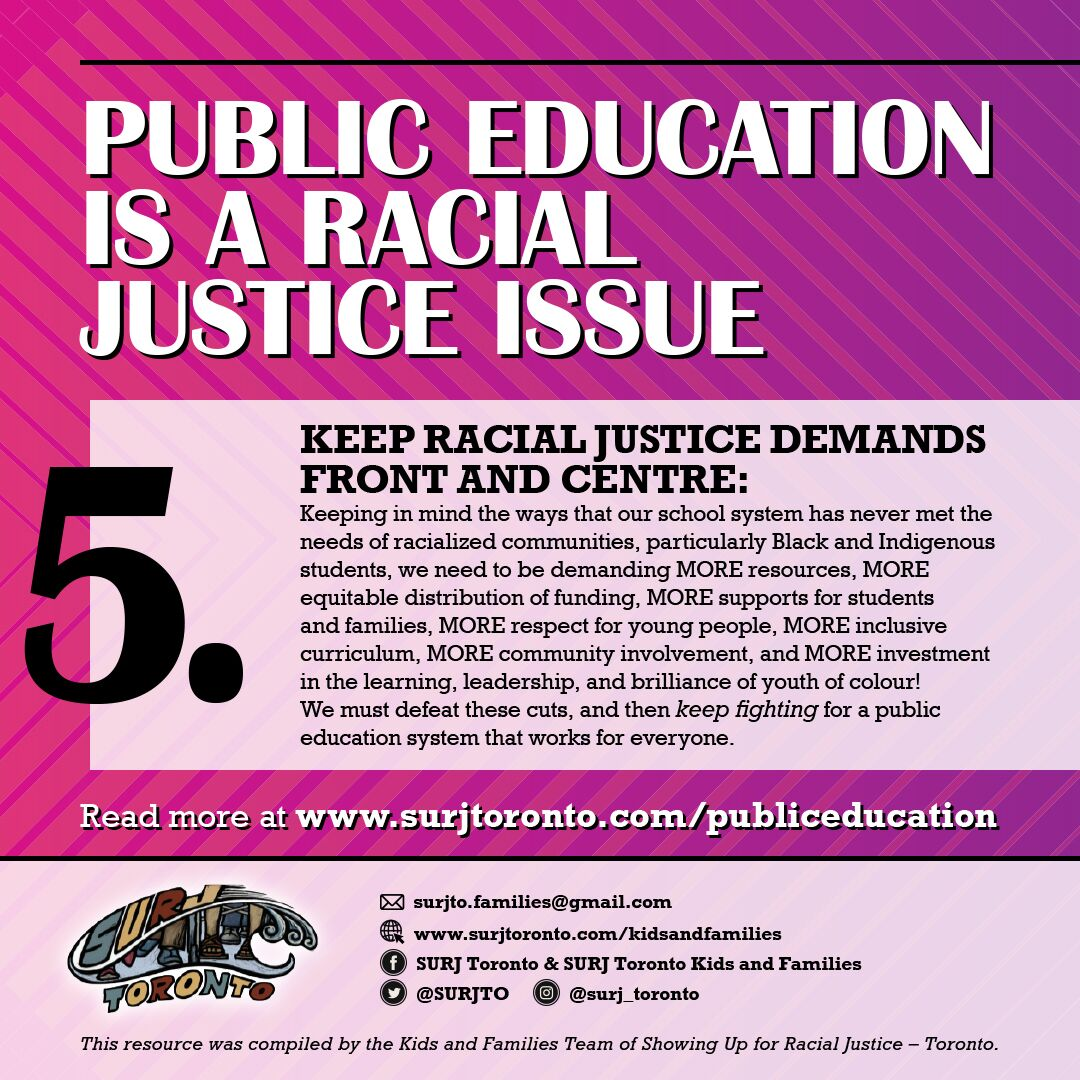 5. - Keep racial justice demands front and centre: Keeping in mind the ways that our school system has never met the needs of racialized communities, particularly Black and Indigenous students, we need to be demanding MORE resources, MORE equitable distribution of funding, MORE supports for students and families, MORE respect for young people, MORE inclusive curriculum, MORE community involvement, and MORE investment in the learning, leadership, and brilliance of youth of colour! We must defeat these cuts, and then keep fighting for a public education system that works for everyone.