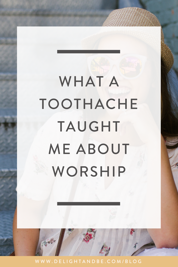 What a Toothache Taught Me About Worship | Delight & Be Blog