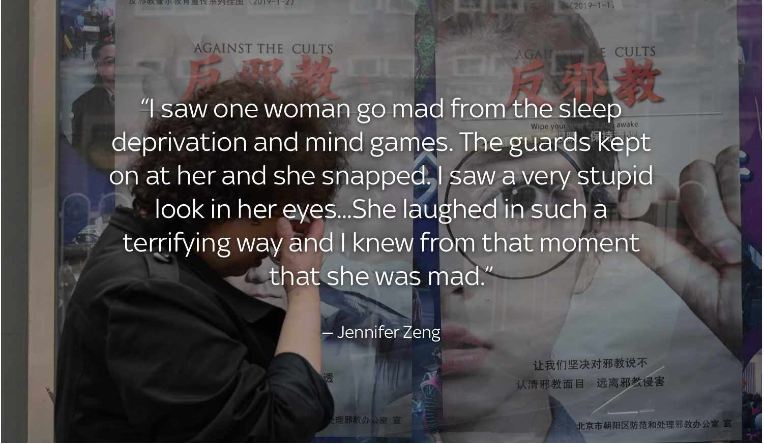I saw one woman go mad from the sleep deprivation and mind games. The guards kept on at her and she snapped. I saw a very stupid look in her eyes...She laughed in such a terrifying way and I knew from that moment that she was mad. Jennifer Zeng