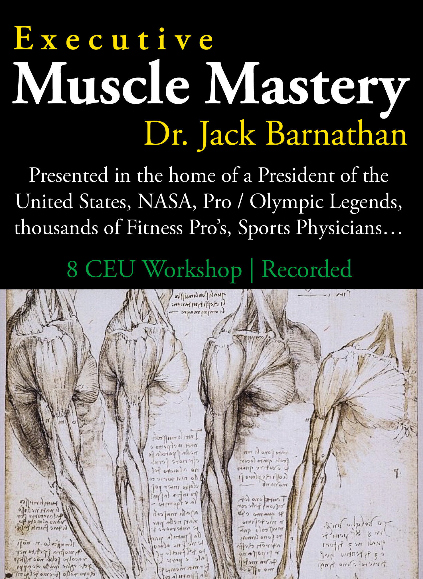 """Executive Muscle Mastery - Strategies designed by Dr. Jack Barnathan for Elite Executive / Gold Medal / Pro Athletes / Fitness Professionals8 CEU Credits (*Fitness Professionals / Wellness / Training Pro's)$99Master the system Dr. Jack Barnathan has developed through decades of serving many of the best athletes / performing artists on earth. The same program he presented at the home of a President of the United States for the Chief Executive, his family and staff - and the following day for the family of another U.S. President.Clear steps and precise form to """"coax"""" personal transformation, energy, enduring power and performance for your """"physical design.™"""" Leave behind the fads that """"brutalize"""" the body into a never-ending cortisol / stress hormone disaster, or waste your time with an hour of distraction / entertainment masquerading as a workout.Designed for """"peak performing individual"""" including Top Executives and elite Athletes, along with the Fitness Design Pro's who guide them.Includes physical design / meal craft / prep and recover 'rituals,' along with a one year subscription to Dr. Barnathan's Private online """"Muscle of the Month"""" updates for Executive Muscle Mastery students only.♦️8 CEU's - $99♦️"""