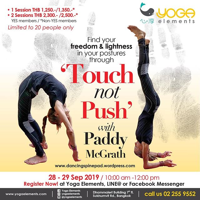Find your freedom and lightness in your postures through 'Touch not Push' with Paddy McGrath www.dancingspinepad.wordpress.com  Sat 28, Sun 29 Sep 2019 10:00 am -12:00 pm  Paddy will guide students how to use and develope their sense of 'touch' using unique hand and foot mudras and new relationships with gravity, developing inner power rather than external.  1: Sat 28 Sep Playing with these concepts in backbends and their friends  2: Sun 29 Sep Playing with this concept in inversions and their friends  You need to have a basic yoga practise already but flexibilty does not matter (rusty students welcome) the the aim is to find your freedom develope your skill in perception and find the magic it can bring you.  Register Now at Yoga Elements, LINE@ or Facebook Messenger 1 session THB 1,250.-/ 1,350.-* 2 sessions THB 2,300.- /2,500.-* YES members / *Non-YES members