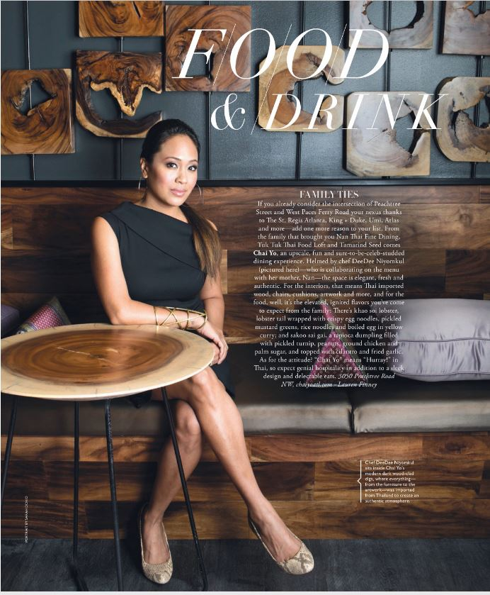 "AS FEATURED IN THE ATLANTAN MAGAZINE  Family Ties  By Lauren Finney  Portrait by Sarah Dorio  12.14.17  Chai Yo opens up its doors for authentic Thai food in Buckhead.     IF YOU ALREADY consider the intersection of Peachtree Street and West Paces Ferry Road your nexus thanks to The St. Regis Atlanta, King + Duke, Umi, Atlas and more—add one more reason to your list. From the family that brought you Nan Thai Fine Dining, Tuk Tuk Thai Food Loft and Tamarind Seed comes  Chai Yo , an upscale, fun and sure-to-be-celeb-studded dining experience. Helmed by chef DeeDee Niyomkul (pictured here)—who is collaborating on the menu with her mother, Nan—the space is elegant, fresh and authentic. For the interiors, that means Thai imported wood, chairs, cushions, artwork and more, and for the food, well, it's the elevated, ignited flavors you've come to expect from the family: There's khao soi lobster, lobster tail wrapped with crispy egg noodles, pickled mustard greens, rice noodles and boiled egg in yellow curry; and sakoo sai gai, a tapioca dumpling filled with pickled turnip, peanuts, ground chicken and palm sugar, and topped with cilantro and fried garlic. As for the attitude? ""Chai Yo"" means ""Hurray!"" in Thai, so expect genial hospitality in addition to a sleek design and delectable eats.  3050 Peachtree Road NW"